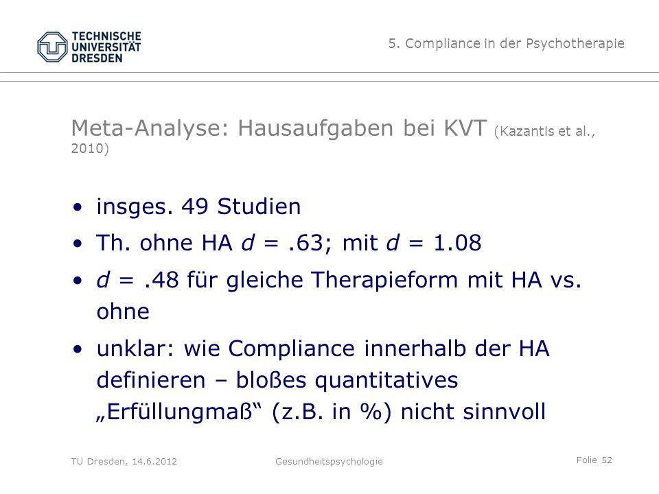Folie 52 Meta-Analyse: Hausaufgaben bei KVT (Kazantis et al., 2010) insges. 49 Studien Th. ohne HA d =.63; mit d = 1.08 d =.48 für gleiche Therapiefor