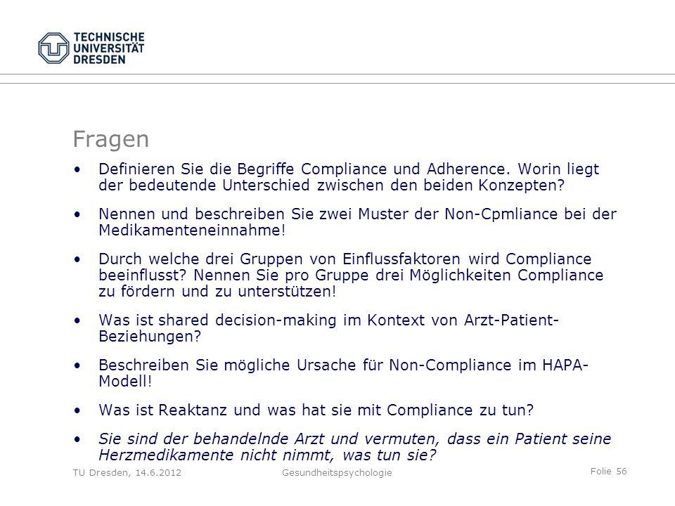 Folie 56 TU Dresden, 14.6.2012Gesundheitspsychologie Fragen Definieren Sie die Begriffe Compliance und Adherence. Worin liegt der bedeutende Unterschi