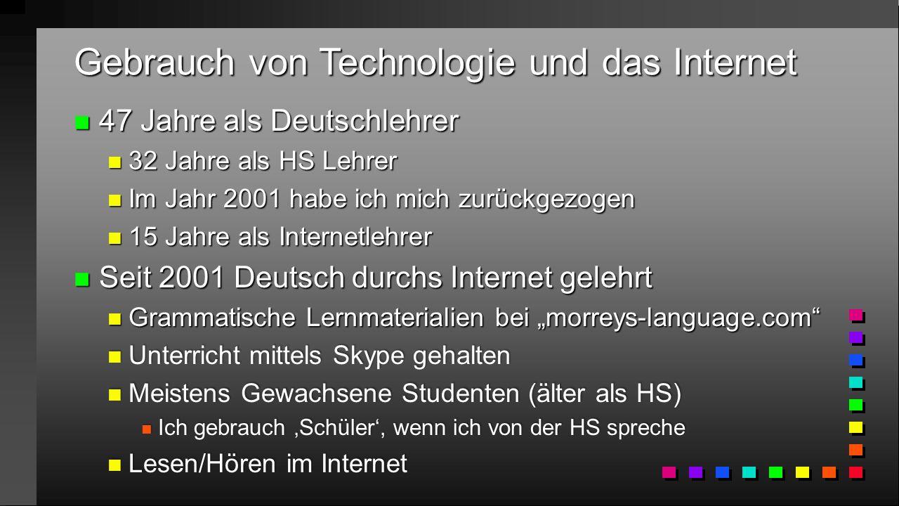 """Gebrauch von Technologie und das Internet n 47 Jahre als Deutschlehrer n 32 Jahre als HS Lehrer n Im Jahr 2001 habe ich mich zurückgezogen n 15 Jahre als Internetlehrer n Seit 2001 Deutsch durchs Internet gelehrt n Grammatische Lernmaterialien bei """"morreys-language.com n Unterricht mittels Skype gehalten n Meistens Gewachsene Studenten (älter als HS) n Ich gebrauch 'Schüler', wenn ich von der HS spreche n Lesen/Hören im Internet"""