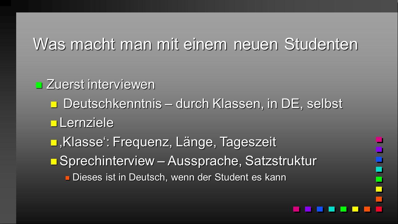 Was macht man mit einem neuen Studenten n Zuerst interviewen n Deutschkenntnis – durch Klassen, in DE, selbst n Lernziele n 'Klasse': Frequenz, Länge, Tageszeit n Sprechinterview – Aussprache, Satzstruktur n Dieses ist in Deutsch, wenn der Student es kann
