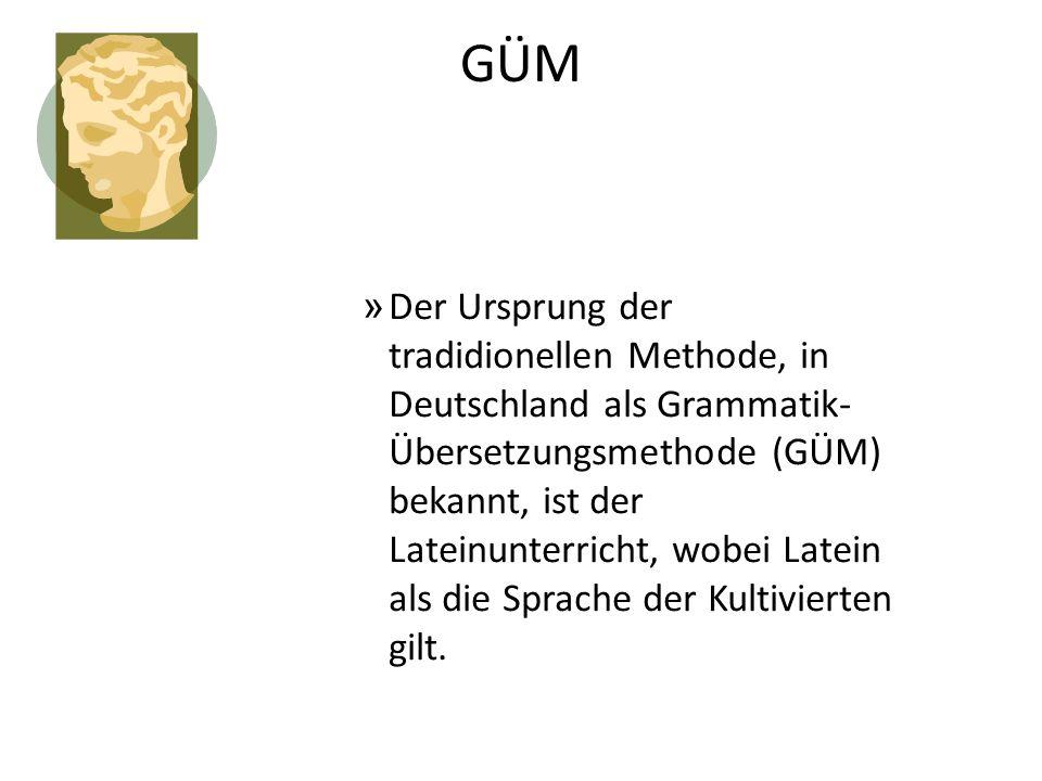 GÜM » Der Ursprung der tradidionellen Methode, in Deutschland als Grammatik- Übersetzungsmethode (GÜM) bekannt, ist der Lateinunterricht, wobei Latein