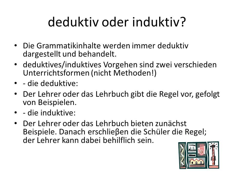 deduktiv oder induktiv? Die Grammatikinhalte werden immer deduktiv dargestellt und behandelt. deduktives/induktives Vorgehen sind zwei verschieden Unt