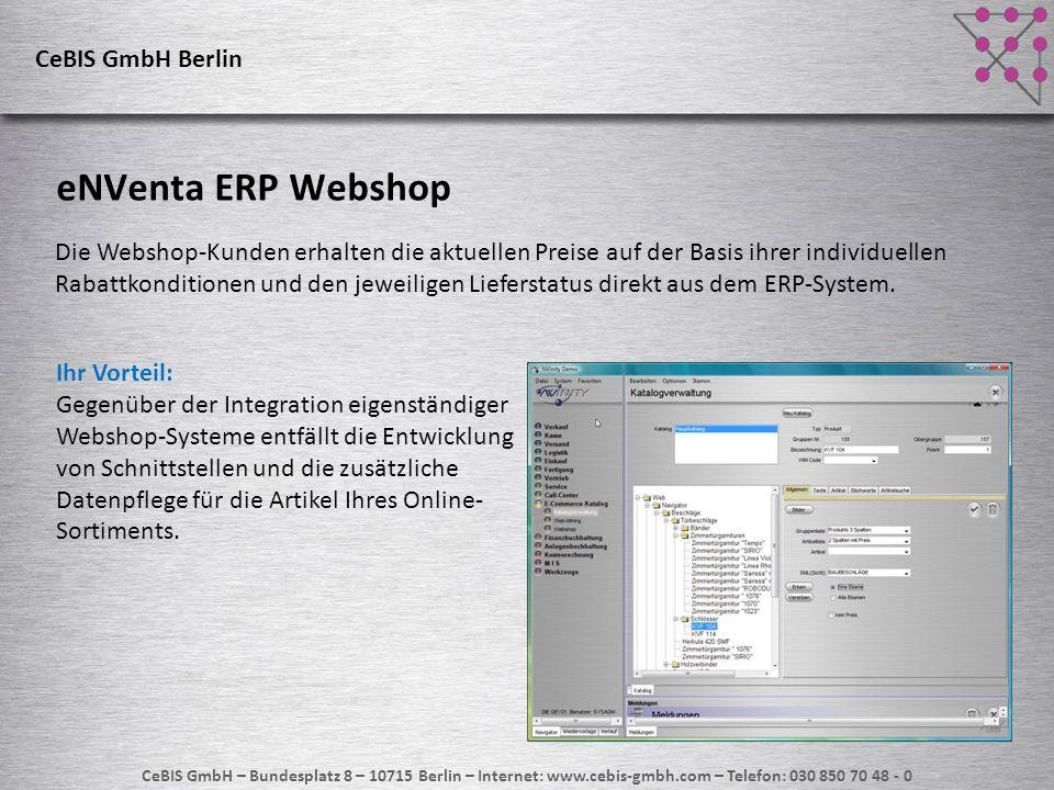 CeBIS GmbH – Bundesplatz 8 – 10715 Berlin – Internet: www.cebis-gmbh.com – Telefon: 030 850 70 48 - 0 Kurz zusammengefasst 1) eNVenta ist absolut flexibel und kann sich Ihren Wünschen anpassen 2) eNVenta schränkt Sie nicht in Ihren gewachsenen Geschäftsprozessen ein 3) eNVenta ist technologisch auf die Zukunft ausgerichtet 4) eNVenta hat bereits die Technologie, die andere Hersteller noch anstreben 5) eNVenta ist für Sie eine sichere und zuverlässige Investition CeBIS GmbH Berlin