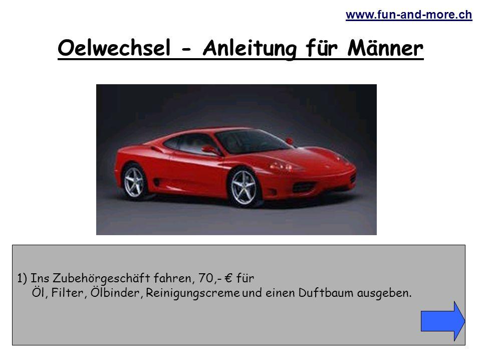 www.fun-and-more.ch 1) Ins Zubehörgeschäft fahren, 70,- € für Öl, Filter, Ölbinder, Reinigungscreme und einen Duftbaum ausgeben.