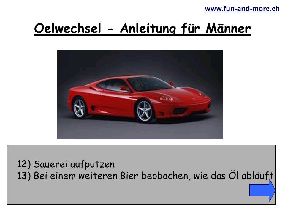 www.fun-and-more.ch 33) Mit wüsten Flüchen beginnen 34) Schraubenschlüssel wegschleudern Oelwechsel - Anleitung für Männer