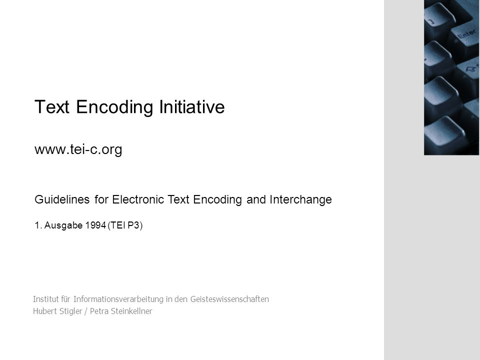 Text Encoding Initiative www.tei-c.org Institut für Informationsverarbeitung in den Geisteswissenschaften Hubert Stigler / Petra Steinkellner Guidelines for Electronic Text Encoding and Interchange 1.