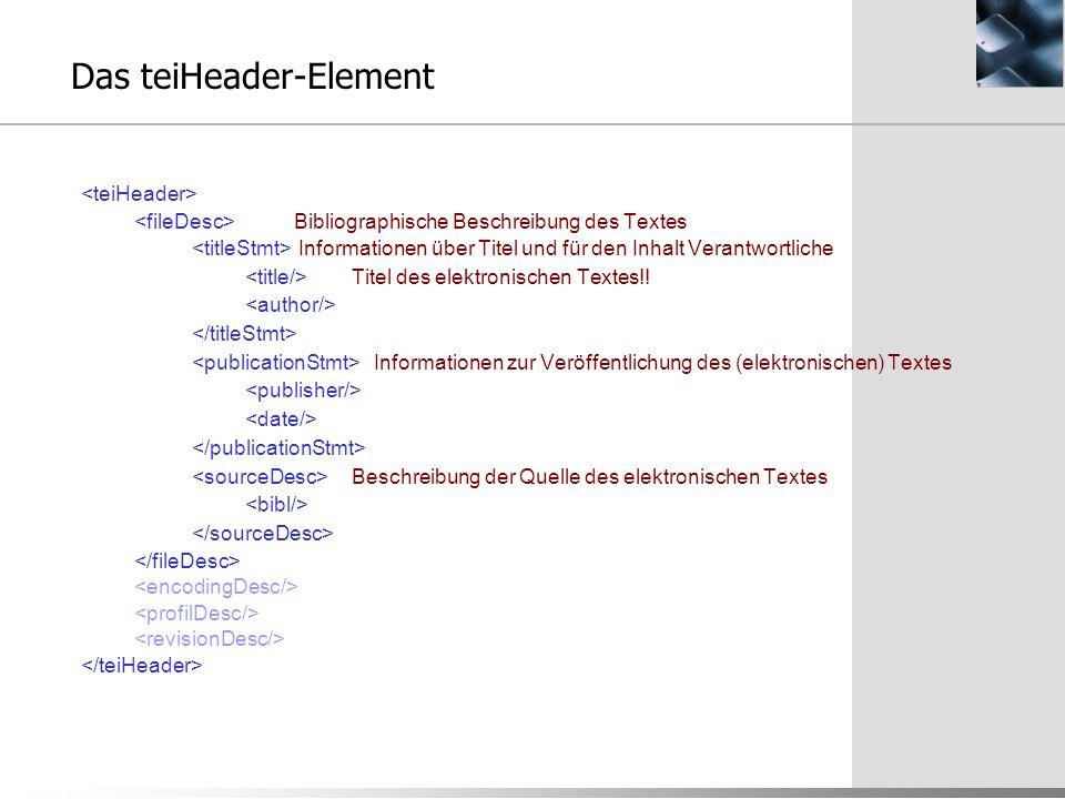 Das teiHeader-Element Bibliographische Beschreibung des Textes Informationen über Titel und für den Inhalt Verantwortliche Titel des elektronischen Te