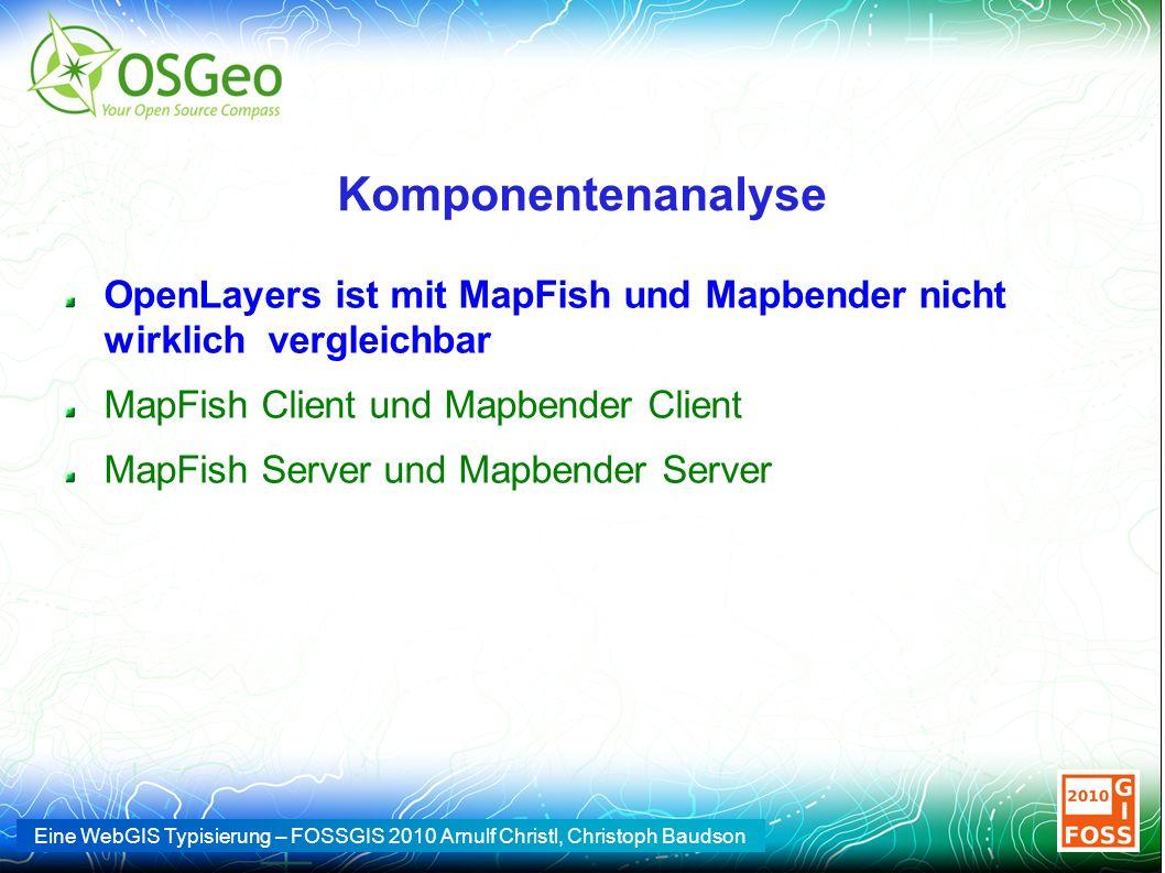 Eine WebGIS Typisierung – FOSSGIS 2010 Arnulf Christl, Christoph Baudson Komponentenanalyse OpenLayers ist mit MapFish und Mapbender nicht wirklich vergleichbar MapFish Client und Mapbender Client MapFish Server und Mapbender Server
