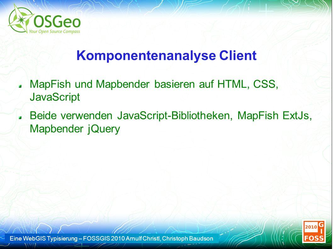 Eine WebGIS Typisierung – FOSSGIS 2010 Arnulf Christl, Christoph Baudson Komponentenanalyse Client MapFish und Mapbender basieren auf HTML, CSS, JavaScript Beide verwenden JavaScript-Bibliotheken, MapFish ExtJs, Mapbender jQuery