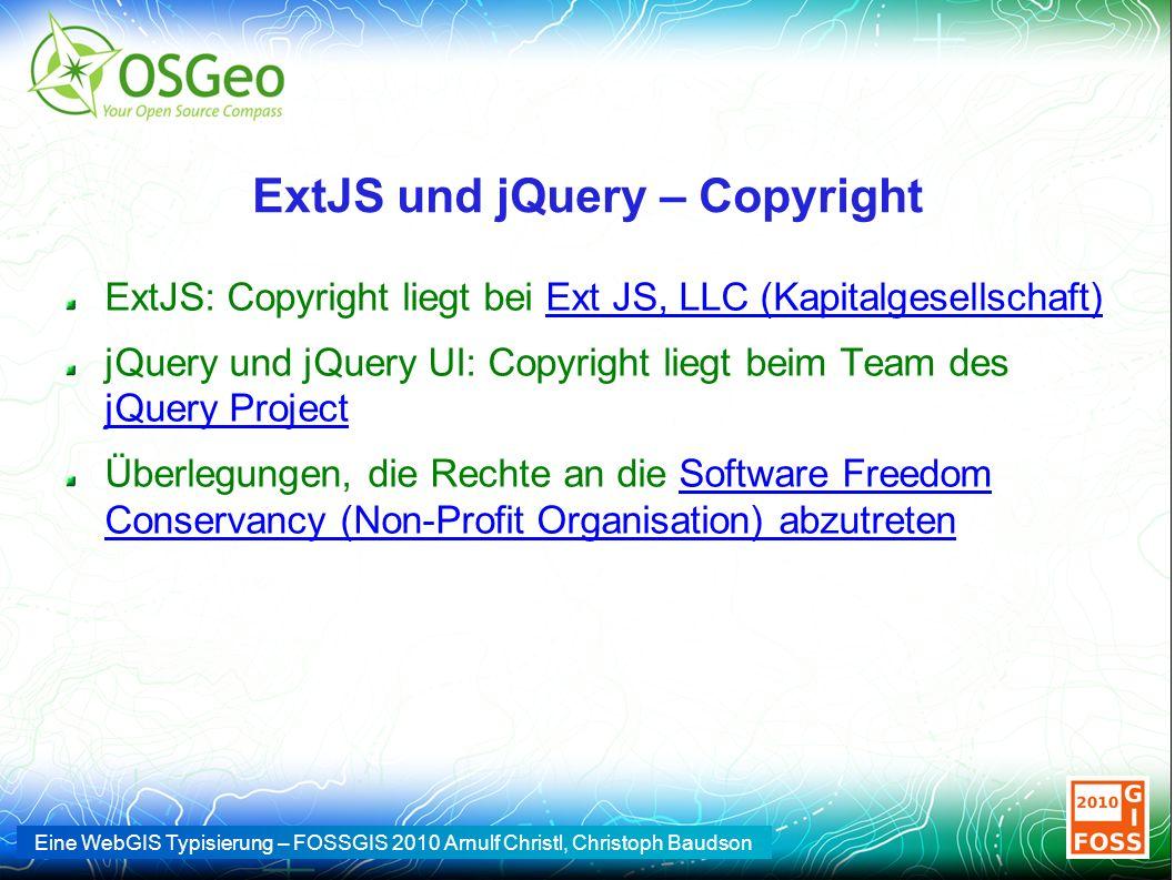 Eine WebGIS Typisierung – FOSSGIS 2010 Arnulf Christl, Christoph Baudson ExtJS und jQuery – Copyright ExtJS: Copyright liegt bei Ext JS, LLC (Kapitalgesellschaft)Ext JS, LLC (Kapitalgesellschaft) jQuery und jQuery UI: Copyright liegt beim Team des jQuery Project jQuery Project Überlegungen, die Rechte an die Software Freedom Conservancy (Non-Profit Organisation) abzutretenSoftware Freedom Conservancy (Non-Profit Organisation) abzutreten