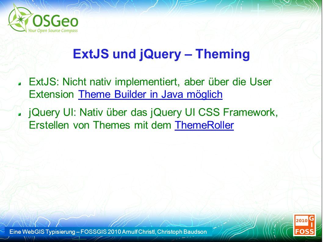 Eine WebGIS Typisierung – FOSSGIS 2010 Arnulf Christl, Christoph Baudson ExtJS und jQuery – Theming ExtJS: Nicht nativ implementiert, aber über die User Extension Theme Builder in Java möglichTheme Builder in Java möglich jQuery UI: Nativ über das jQuery UI CSS Framework, Erstellen von Themes mit dem ThemeRollerThemeRoller