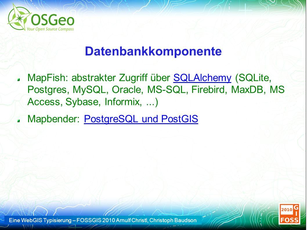 Eine WebGIS Typisierung – FOSSGIS 2010 Arnulf Christl, Christoph Baudson Datenbankkomponente MapFish: abstrakter Zugriff über SQLAlchemy (SQLite, Postgres, MySQL, Oracle, MS-SQL, Firebird, MaxDB, MS Access, Sybase, Informix,...)SQLAlchemy Mapbender: PostgreSQL und PostGISPostgreSQL und PostGIS