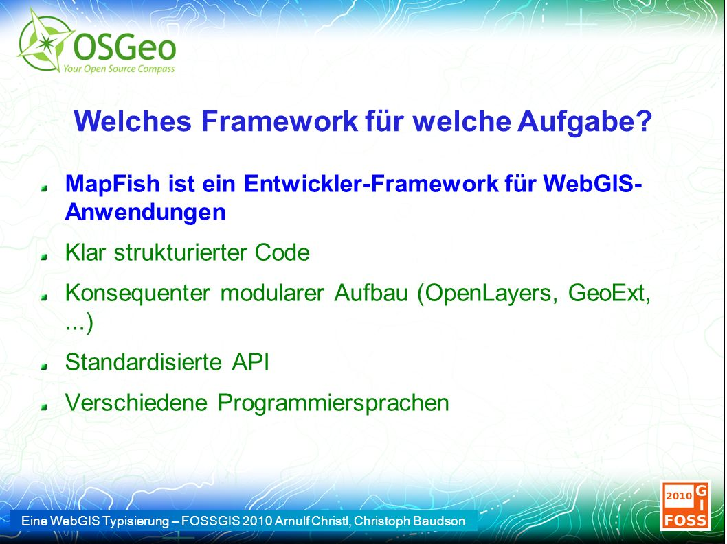 Eine WebGIS Typisierung – FOSSGIS 2010 Arnulf Christl, Christoph Baudson Welches Framework für welche Aufgabe? MapFish ist ein Entwickler-Framework fü