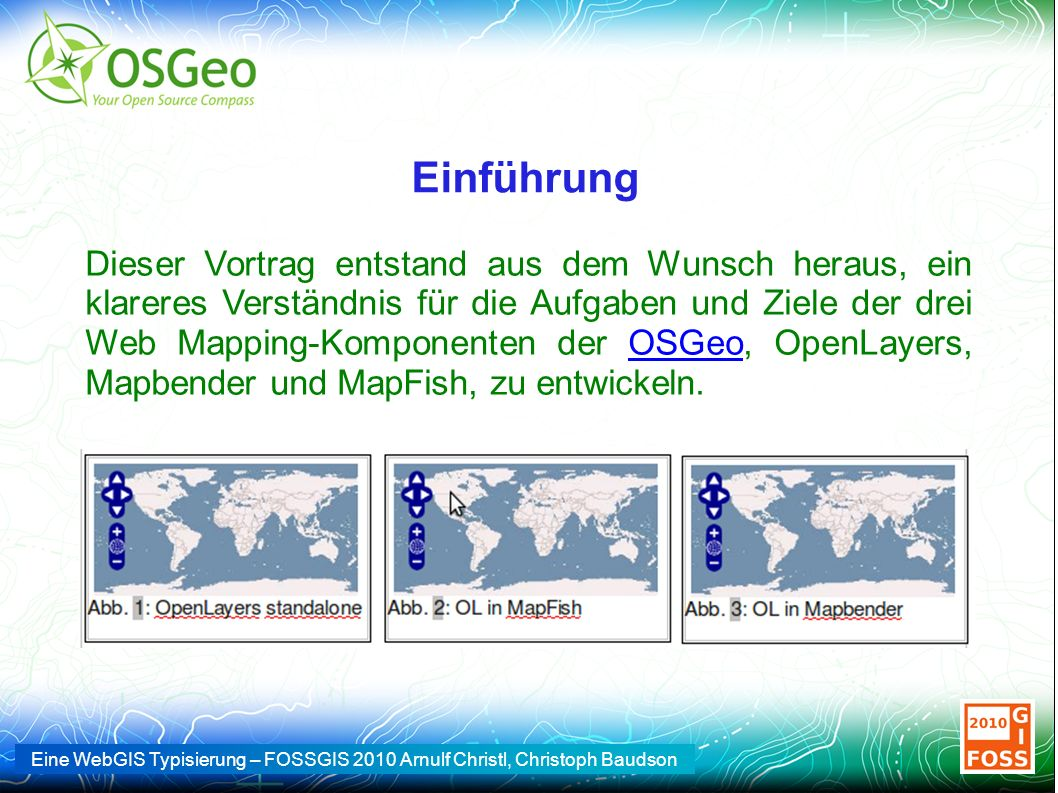 Eine WebGIS Typisierung – FOSSGIS 2010 Arnulf Christl, Christoph Baudson Einführung Dieser Vortrag entstand aus dem Wunsch heraus, ein klareres Verständnis für die Aufgaben und Ziele der drei Web Mapping-Komponenten der OSGeo, OpenLayers, Mapbender und MapFish, zu entwickeln.OSGeo