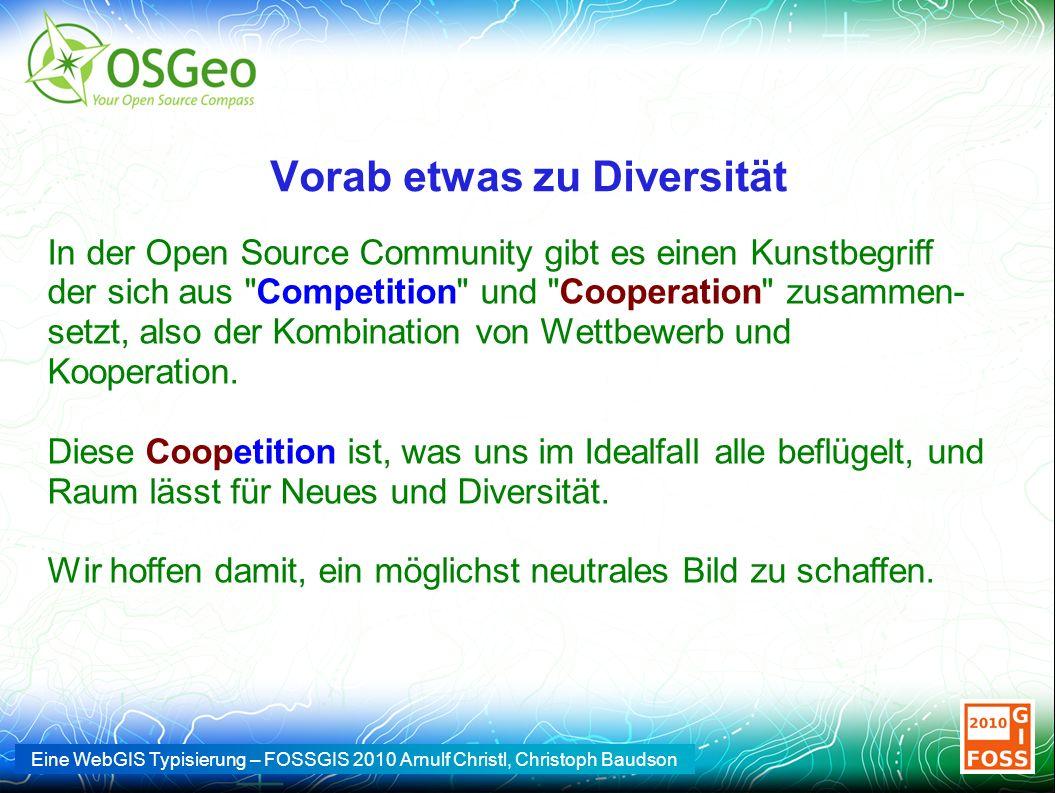Eine WebGIS Typisierung – FOSSGIS 2010 Arnulf Christl, Christoph Baudson Vorab etwas zu Diversität In der Open Source Community gibt es einen Kunstbegriff der sich aus Competition und Cooperation zusammen- setzt, also der Kombination von Wettbewerb und Kooperation.