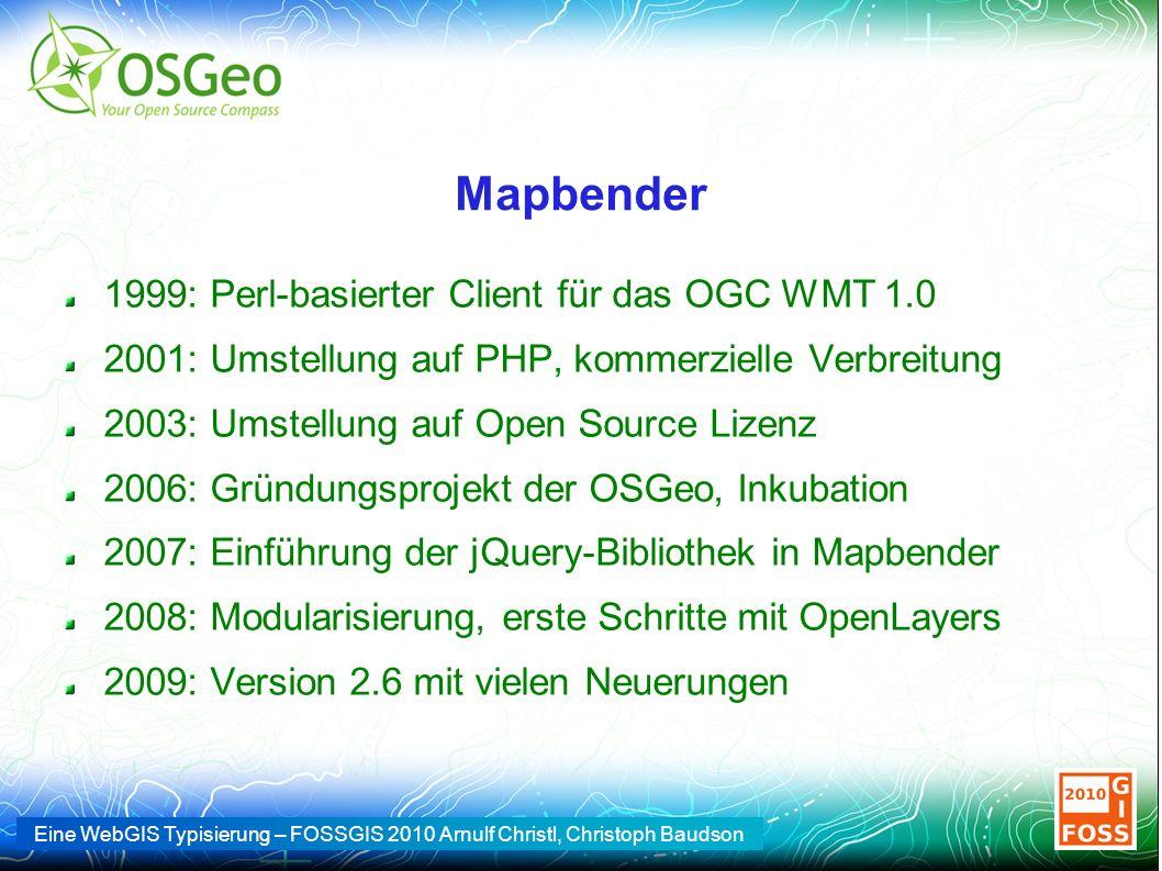 Eine WebGIS Typisierung – FOSSGIS 2010 Arnulf Christl, Christoph Baudson Mapbender 1999: Perl-basierter Client für das OGC WMT 1.0 2001: Umstellung auf PHP, kommerzielle Verbreitung 2003: Umstellung auf Open Source Lizenz 2006: Gründungsprojekt der OSGeo, Inkubation 2007: Einführung der jQuery-Bibliothek in Mapbender 2008: Modularisierung, erste Schritte mit OpenLayers 2009: Version 2.6 mit vielen Neuerungen