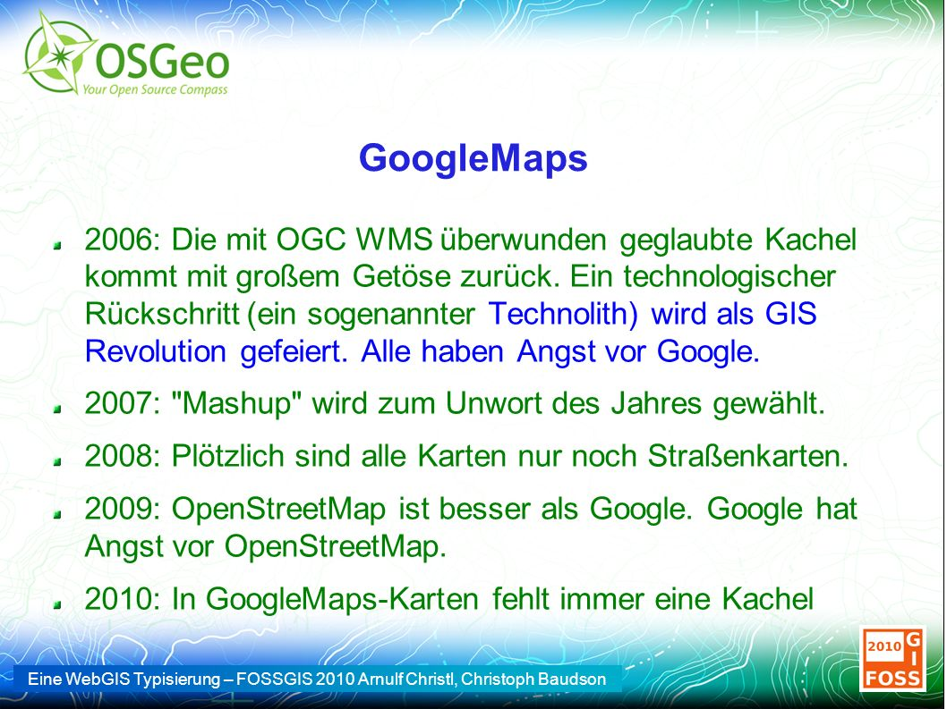 Eine WebGIS Typisierung – FOSSGIS 2010 Arnulf Christl, Christoph Baudson GoogleMaps 2006: Die mit OGC WMS überwunden geglaubte Kachel kommt mit großem