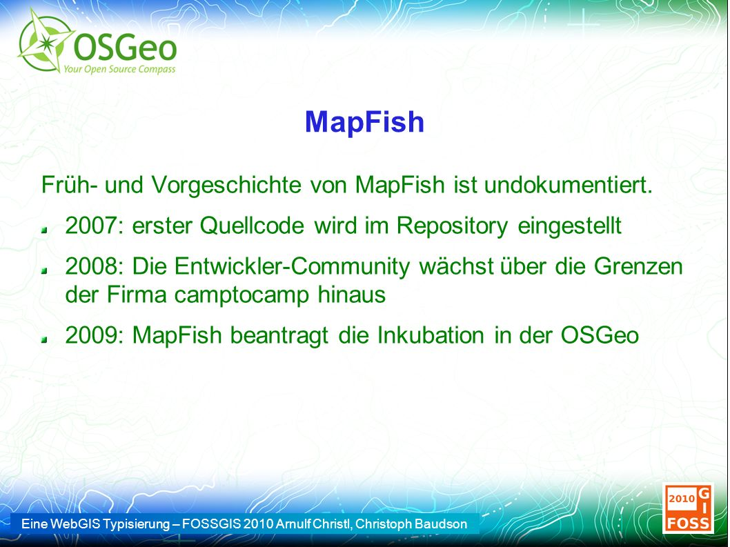 Eine WebGIS Typisierung – FOSSGIS 2010 Arnulf Christl, Christoph Baudson MapFish Früh- und Vorgeschichte von MapFish ist undokumentiert. 2007: erster