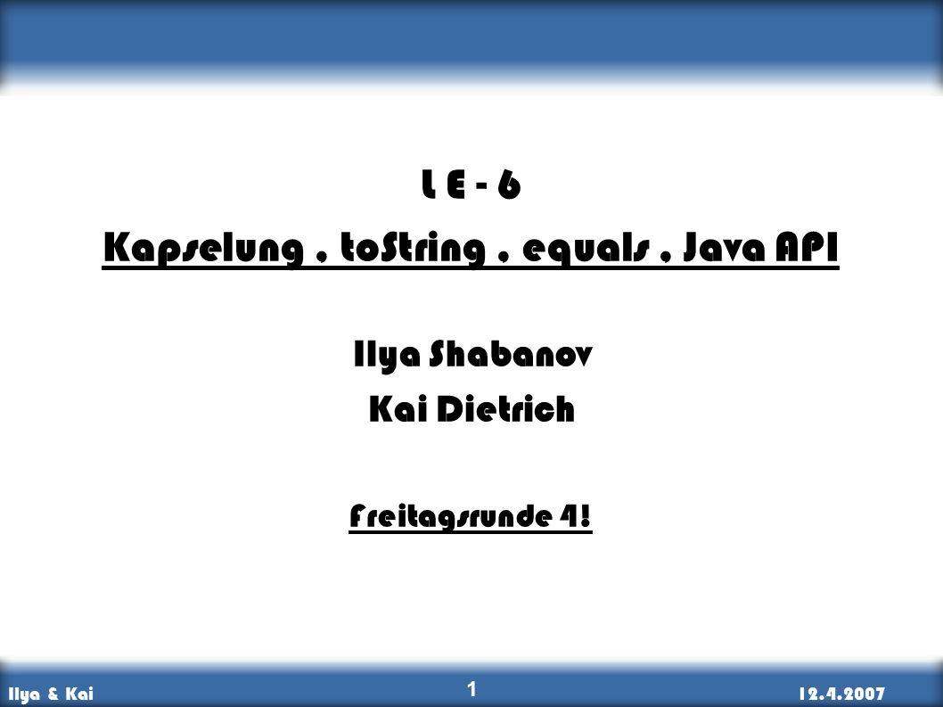 Ilya & Kai12.4.2007 Kapselung, API, toString, Vergleiche 1 L E - 6 Kapselung, toString, equals, Java API Ilya Shabanov Kai Dietrich Freitagsrunde 4!