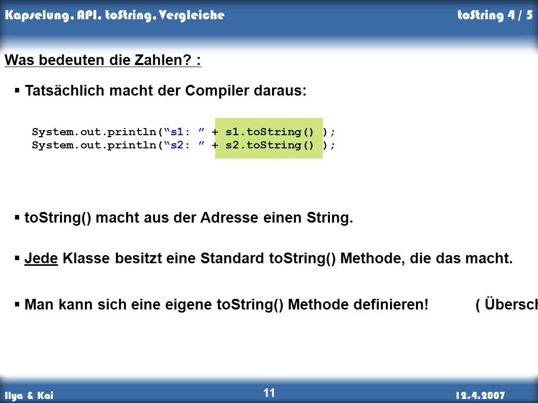 Ilya & Kai12.4.2007 Kapselung, API, toString, Vergleiche 11 toString 4 / 5 Was bedeuten die Zahlen.