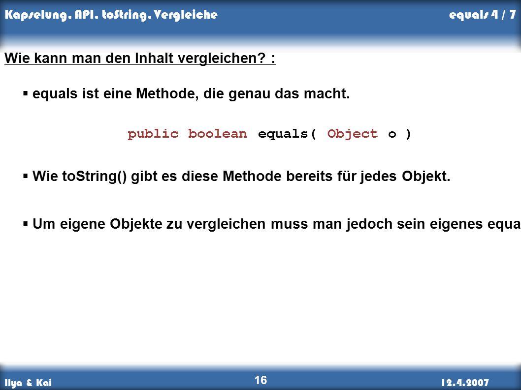 Ilya & Kai12.4.2007 Kapselung, API, toString, Vergleiche 16 Wie kann man den Inhalt vergleichen.