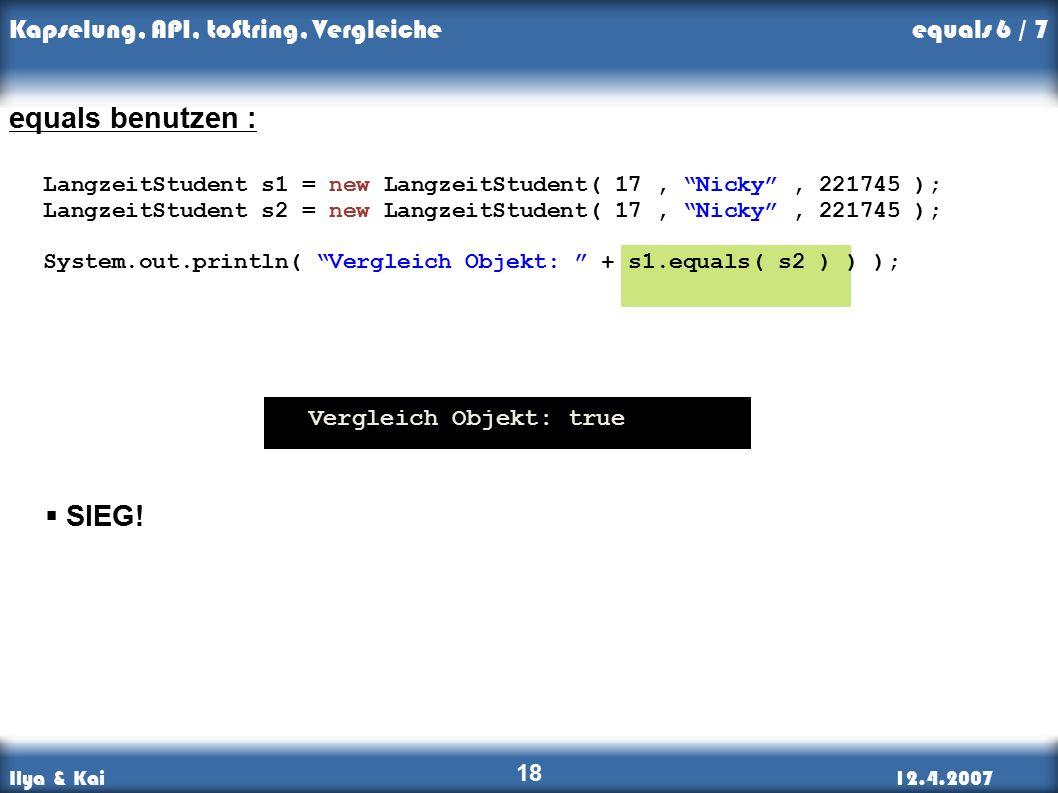 Ilya & Kai12.4.2007 Kapselung, API, toString, Vergleiche 18 equals benutzen : LangzeitStudent s1 = new LangzeitStudent( 17, Nicky , 221745 ); LangzeitStudent s2 = new LangzeitStudent( 17, Nicky , 221745 ); System.out.println( Vergleich Objekt: + s1.equals( s2 ) ) ); Vergleich Objekt: true  SIEG.