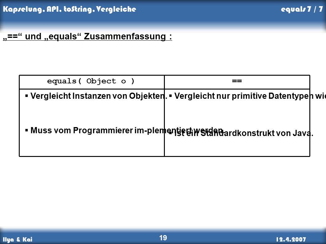 """Ilya & Kai12.4.2007 Kapselung, API, toString, Vergleiche 19 """"== und """"equals Zusammenfassung : ==equals( Object o )  Vergleicht Instanzen von Objekten."""