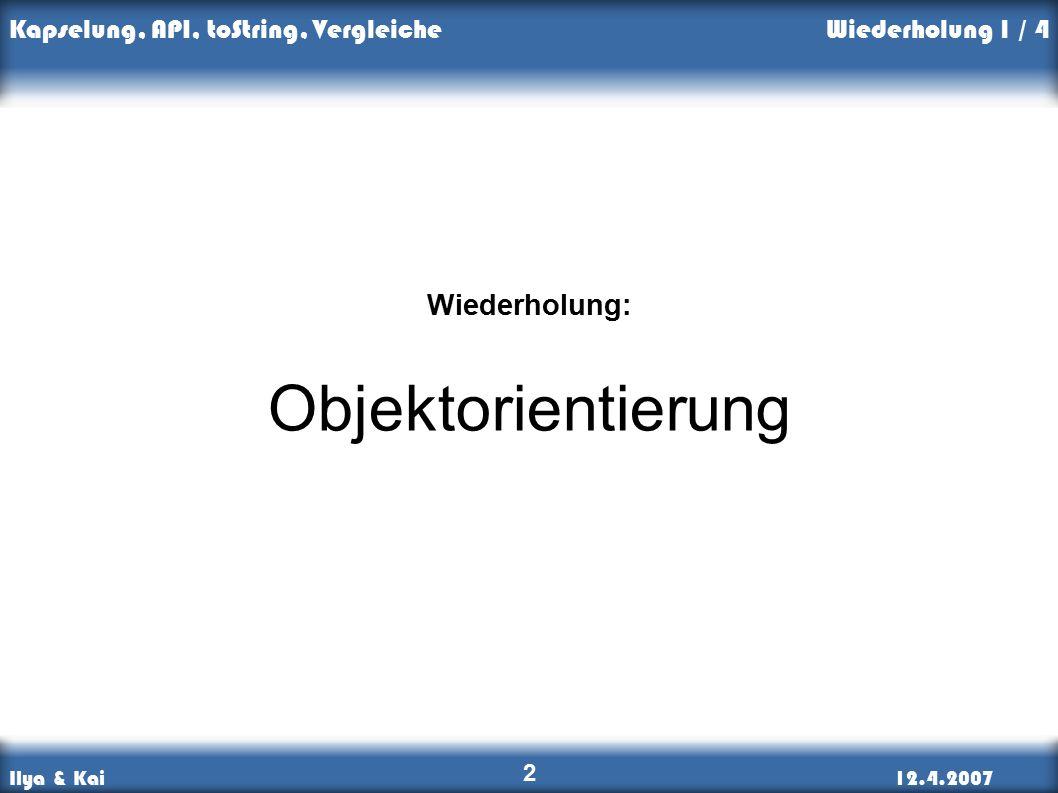 Ilya & Kai12.4.2007 Kapselung, API, toString, Vergleiche 2 Wiederholung: Objektorientierung Wiederholung 1 / 4