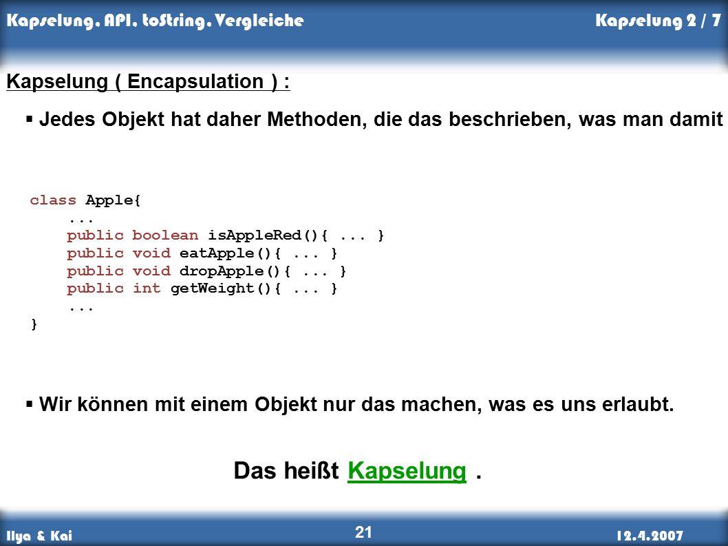 Ilya & Kai12.4.2007 Kapselung, API, toString, Vergleiche 21 Kapselung 2 / 7 Kapselung ( Encapsulation ) :  Jedes Objekt hat daher Methoden, die das beschrieben, was man damit tun kann.