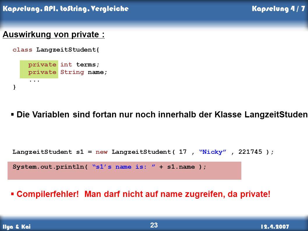Ilya & Kai12.4.2007 Kapselung, API, toString, Vergleiche 23 Auswirkung von private : LangzeitStudent s1 = new LangzeitStudent( 17, Nicky , 221745 ); System.out.println( s1's name is: + s1.name );  Die Variablen sind fortan nur noch innerhalb der Klasse LangzeitStudent sichtbar.