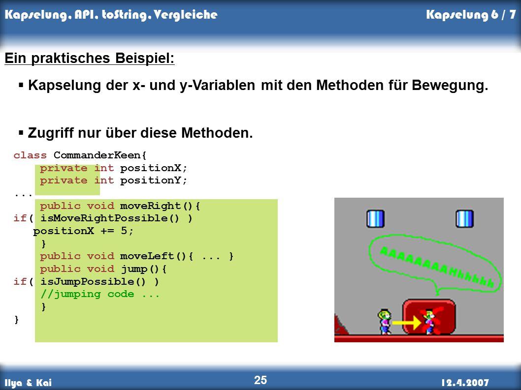 Ilya & Kai12.4.2007 Kapselung, API, toString, Vergleiche 25 Kapselung 6 / 7 Ein praktisches Beispiel:  Kapselung der x- und y-Variablen mit den Methoden für Bewegung.