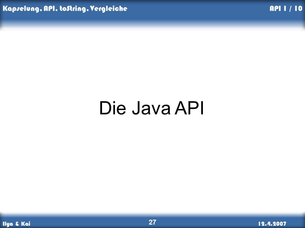 Ilya & Kai12.4.2007 Kapselung, API, toString, Vergleiche 27 API 1 / 10 Die Java API