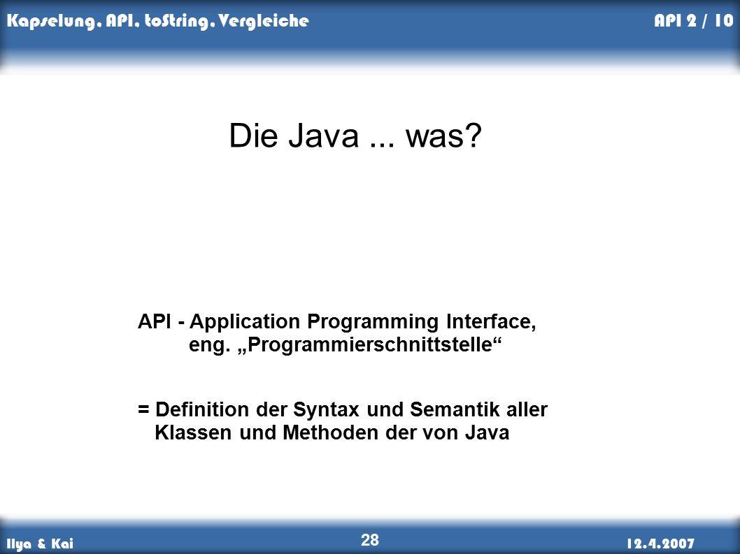 Ilya & Kai12.4.2007 Kapselung, API, toString, Vergleiche 28 API 2 / 10 Die Java...