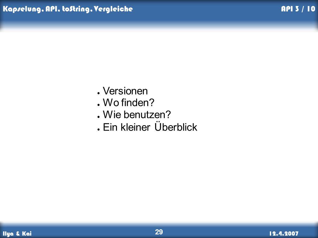 Ilya & Kai12.4.2007 Kapselung, API, toString, Vergleiche 29 API 3 / 10 ● Versionen ● Wo finden.