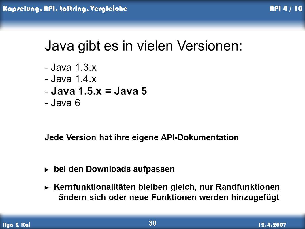 Ilya & Kai12.4.2007 Kapselung, API, toString, Vergleiche 30 API 4 / 10 Java gibt es in vielen Versionen: - Java 1.3.x - Java 1.4.x - Java 1.5.x = Java 5 - Java 6 ► Kernfunktionalitäten bleiben gleich, nur Randfunktionen ändern sich oder neue Funktionen werden hinzugefügt Jede Version hat ihre eigene API-Dokumentation ► bei den Downloads aufpassen