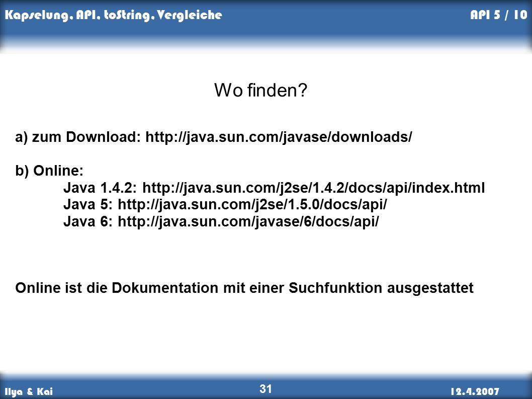 Ilya & Kai12.4.2007 Kapselung, API, toString, Vergleiche 31 API 5 / 10 a) zum Download: http://java.sun.com/javase/downloads/ b) Online: Java 1.4.2: http://java.sun.com/j2se/1.4.2/docs/api/index.html Java 5: http://java.sun.com/j2se/1.5.0/docs/api/ Java 6: http://java.sun.com/javase/6/docs/api/ Online ist die Dokumentation mit einer Suchfunktion ausgestattet Wo finden