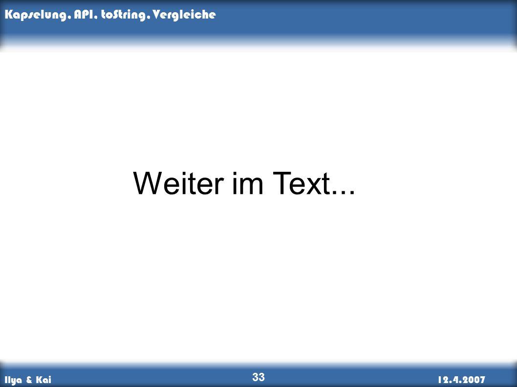 Ilya & Kai12.4.2007 Kapselung, API, toString, Vergleiche 33 Weiter im Text...