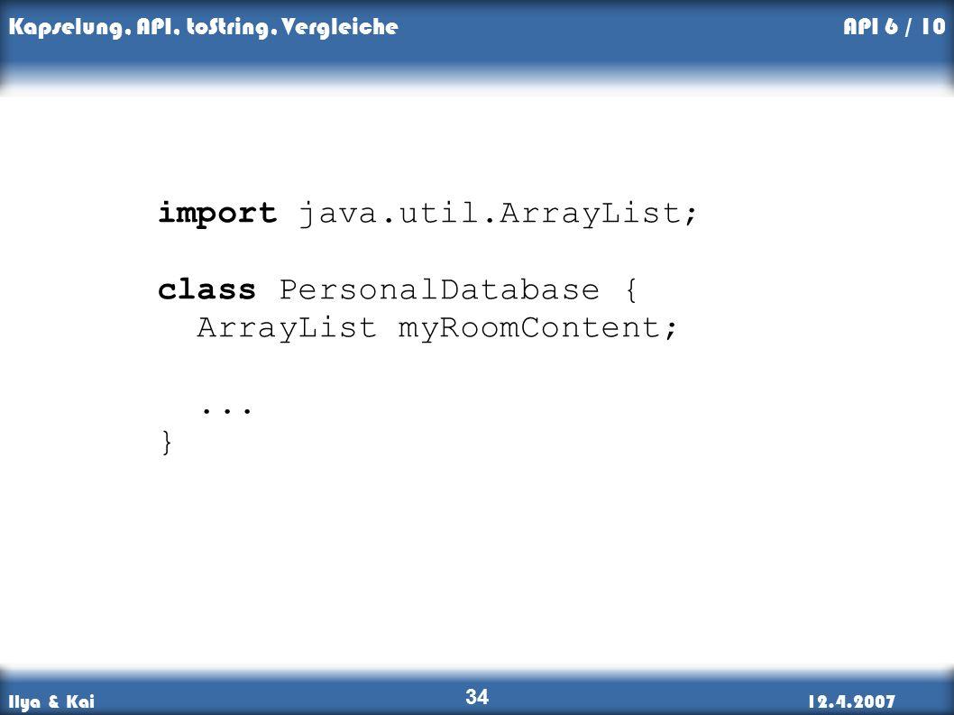 Ilya & Kai12.4.2007 Kapselung, API, toString, Vergleiche 34 API 6 / 10 import java.util.ArrayList; class PersonalDatabase { ArrayList myRoomContent;...
