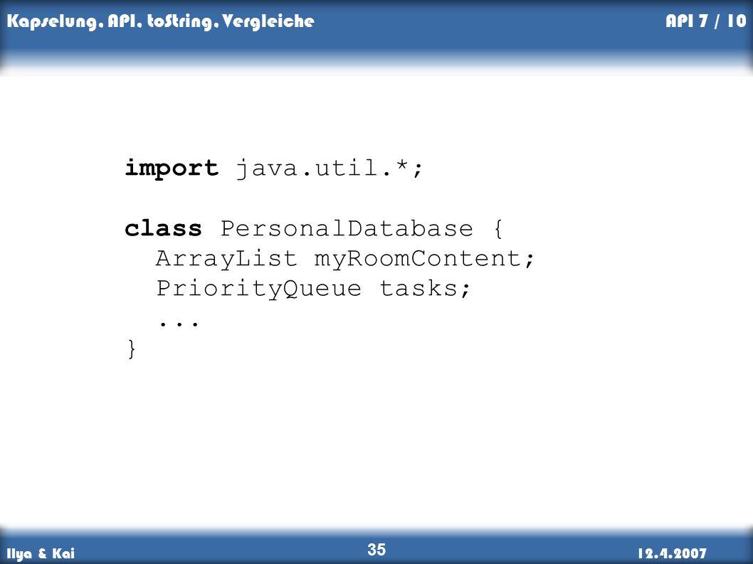 Ilya & Kai12.4.2007 Kapselung, API, toString, Vergleiche 35 API 7 / 10 import java.util.*; class PersonalDatabase { ArrayList myRoomContent; PriorityQueue tasks;...