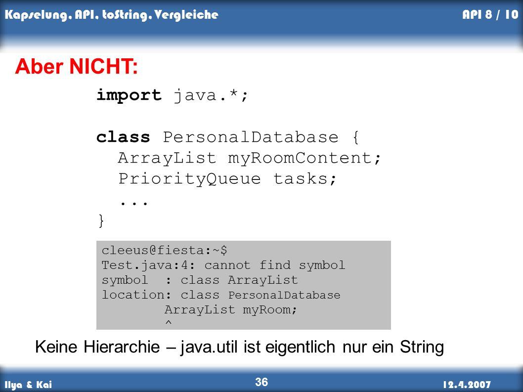 Ilya & Kai12.4.2007 Kapselung, API, toString, Vergleiche 36 API 8 / 10 import java.*; class PersonalDatabase { ArrayList myRoomContent; PriorityQueue tasks;...