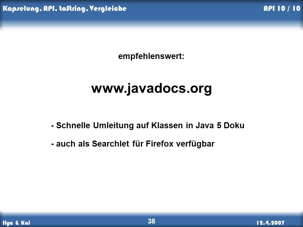 Ilya & Kai12.4.2007 Kapselung, API, toString, Vergleiche 38 empfehlenswert: www.javadocs.org - Schnelle Umleitung auf Klassen in Java 5 Doku - auch als Searchlet für Firefox verfügbar API 10 / 10