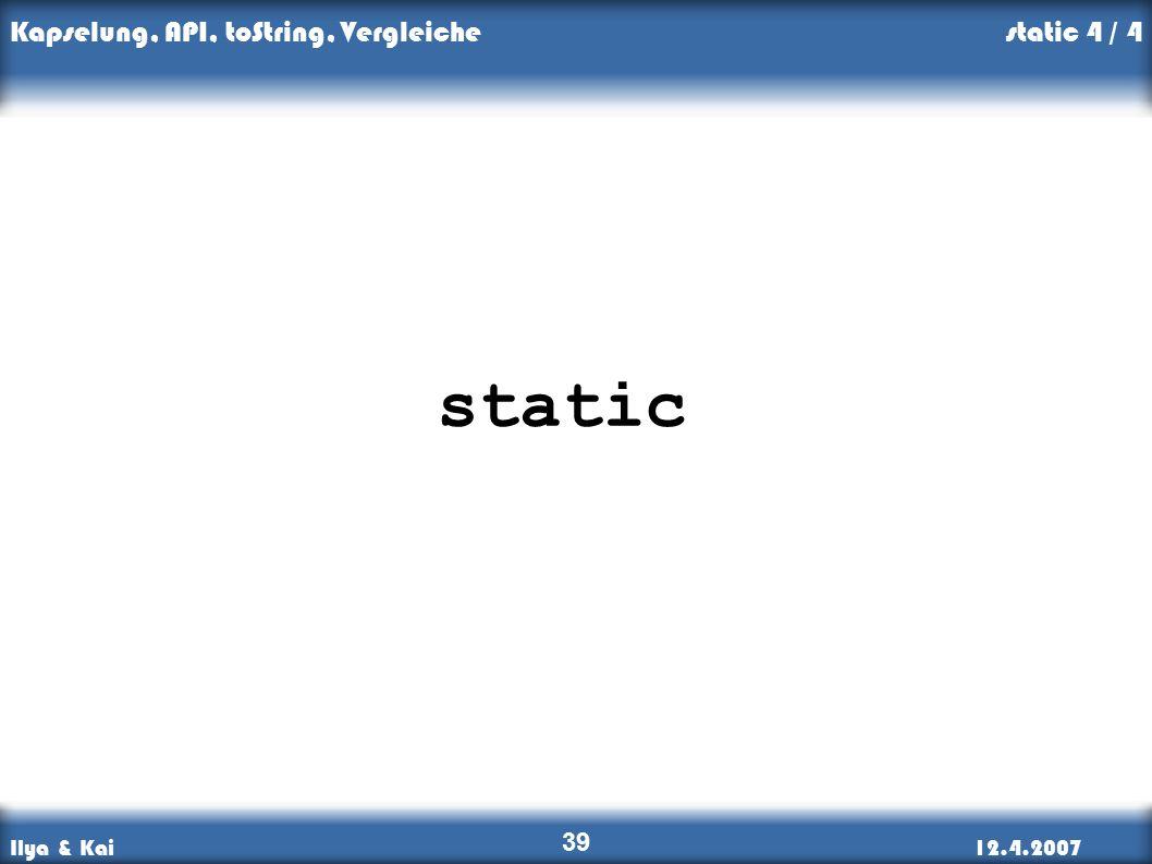 Ilya & Kai12.4.2007 Kapselung, API, toString, Vergleiche 39 static static 4 / 4