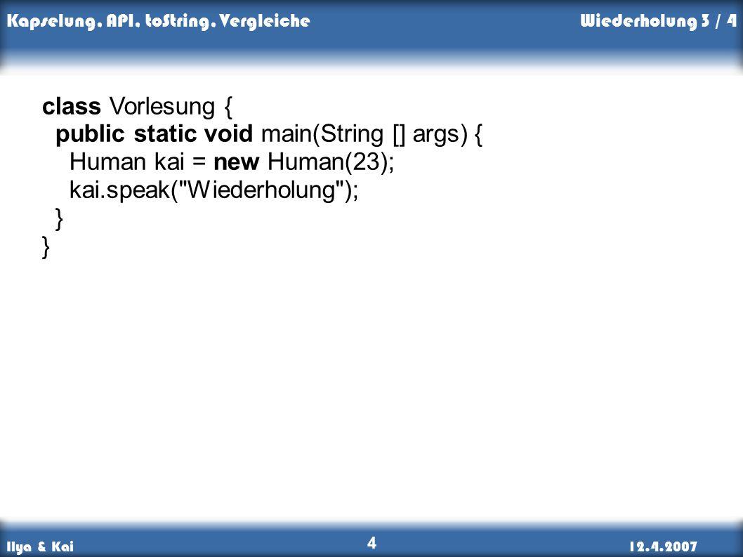 Ilya & Kai12.4.2007 Kapselung, API, toString, Vergleiche 4 Wiederholung 3 / 4 class Vorlesung { public static void main(String [] args) { Human kai = new Human(23); kai.speak( Wiederholung ); }