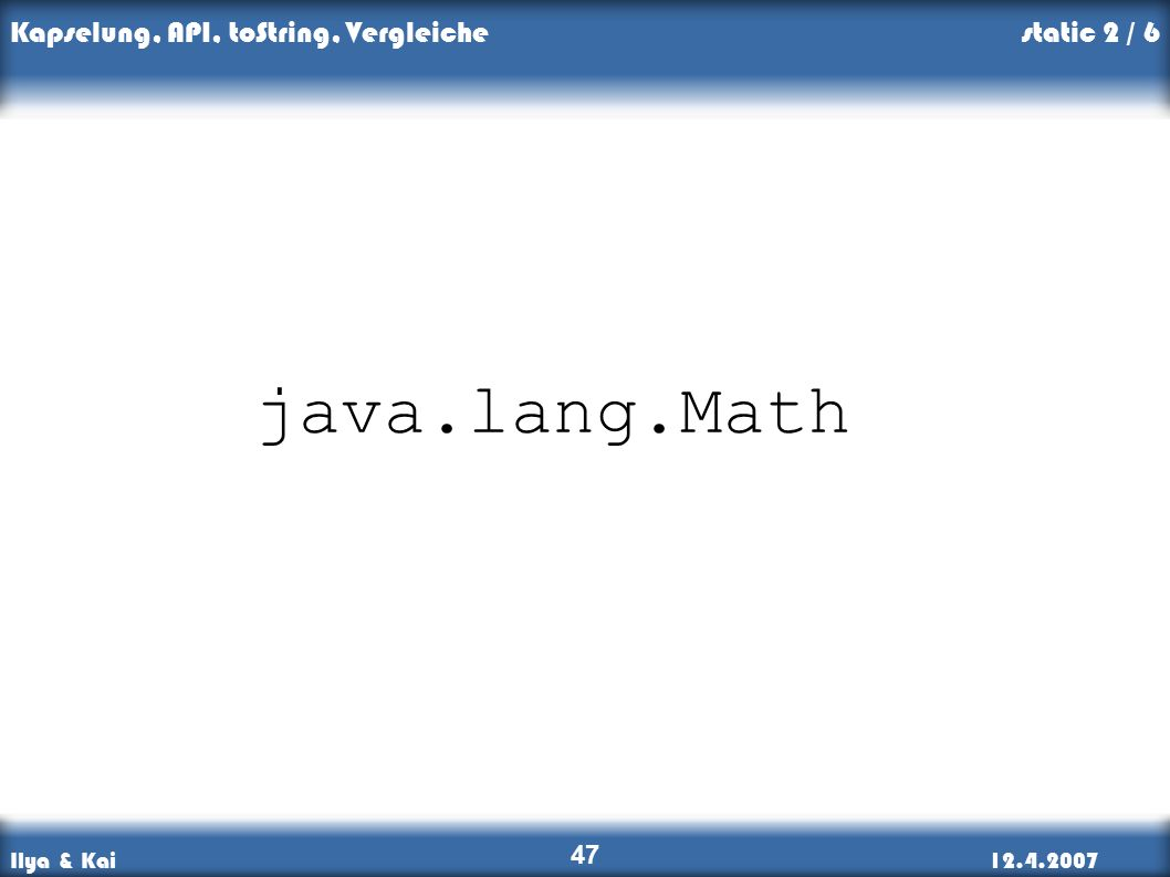 Ilya & Kai12.4.2007 Kapselung, API, toString, Vergleiche 47 java.lang.Math static 2 / 6