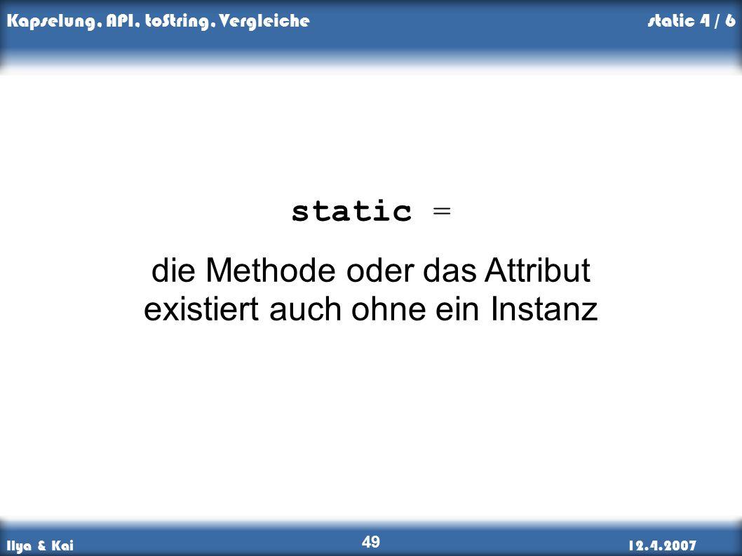 Ilya & Kai12.4.2007 Kapselung, API, toString, Vergleiche 49 static = die Methode oder das Attribut existiert auch ohne ein Instanz static 4 / 6