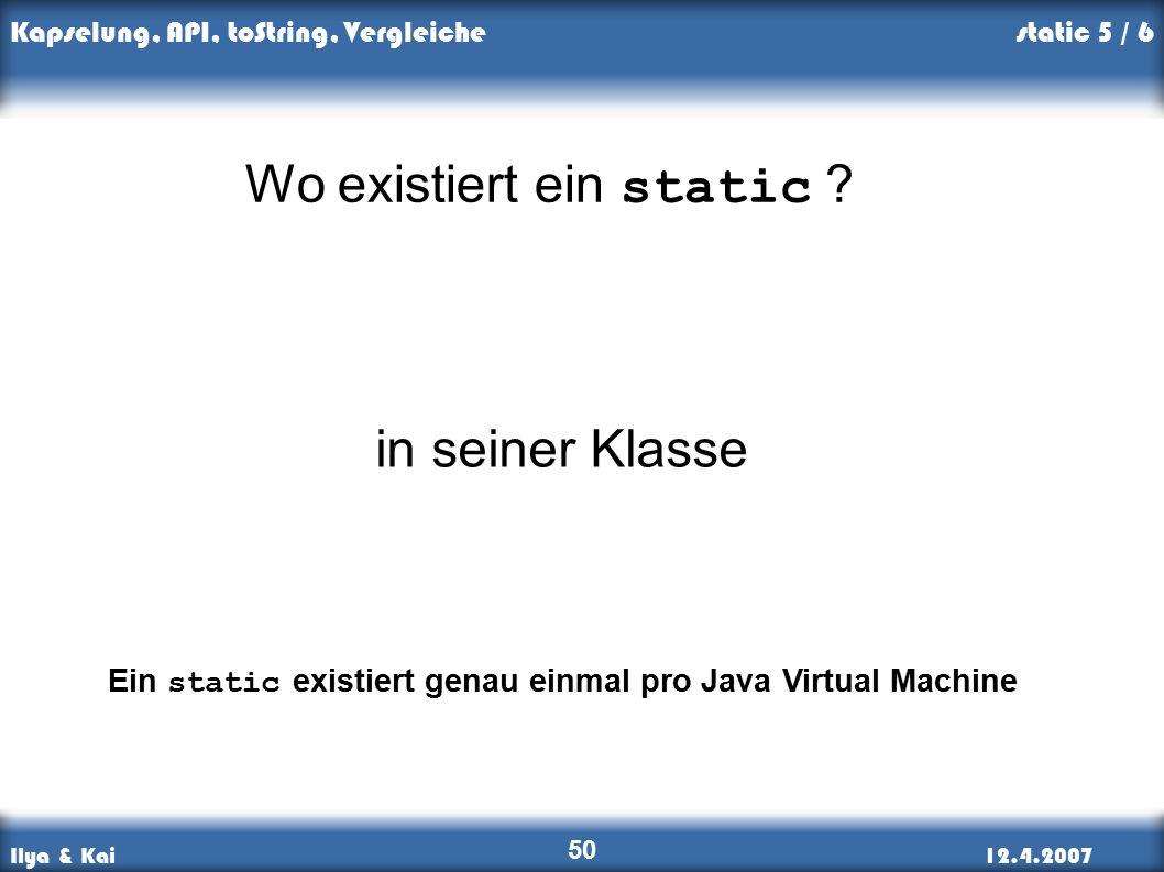 Ilya & Kai12.4.2007 Kapselung, API, toString, Vergleiche 50 Wo existiert ein static .