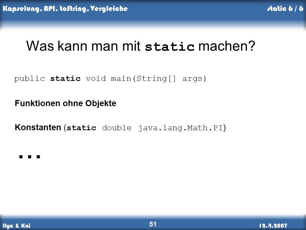 Ilya & Kai12.4.2007 Kapselung, API, toString, Vergleiche 51 static 6 / 6 Was kann man mit static machen.