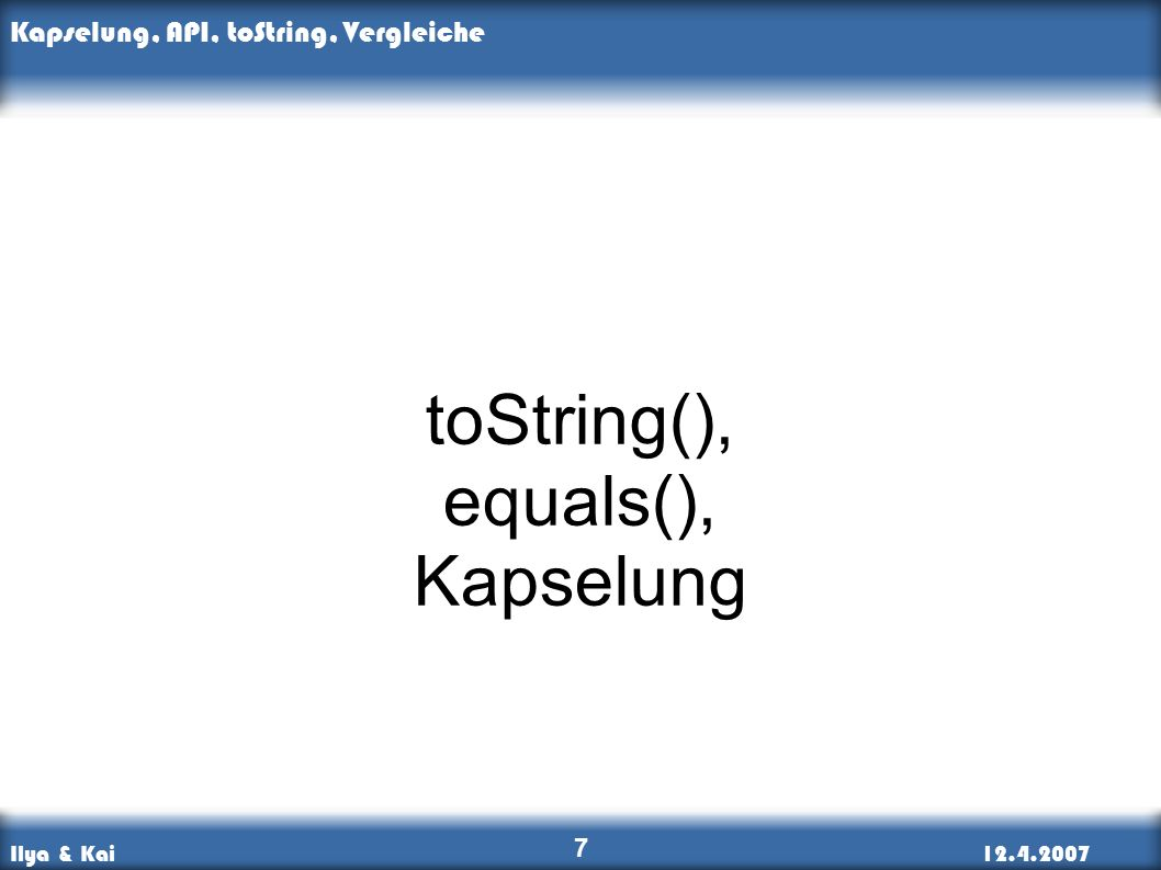 Ilya & Kai12.4.2007 Kapselung, API, toString, Vergleiche 7 toString(), equals(), Kapselung