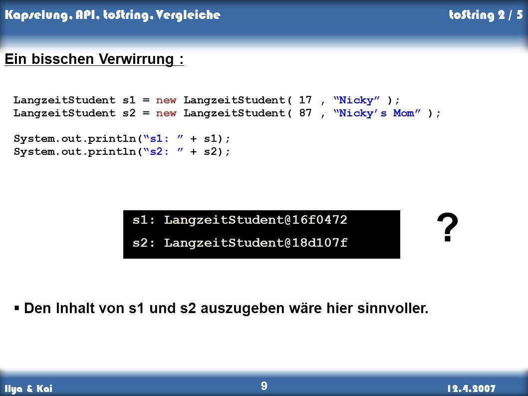 Ilya & Kai12.4.2007 Kapselung, API, toString, Vergleiche 9 toString 2 / 5 Ein bisschen Verwirrung : LangzeitStudent s1 = new LangzeitStudent( 17, Nicky ); LangzeitStudent s2 = new LangzeitStudent( 87, Nicky's Mom ); System.out.println( s1: + s1); System.out.println( s2: + s2); s1: LangzeitStudent@16f0472 s2: LangzeitStudent@18d107f  Den Inhalt von s1 und s2 auszugeben wäre hier sinnvoller.