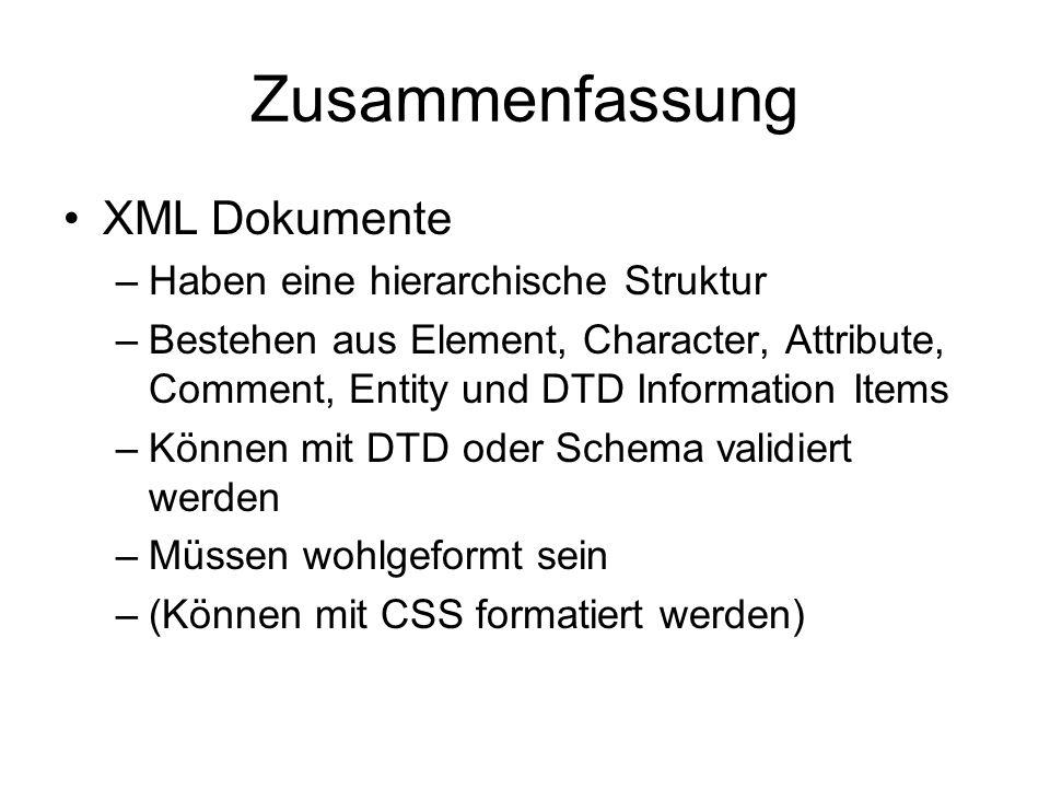 Zusammenfassung XML Dokumente –Haben eine hierarchische Struktur –Bestehen aus Element, Character, Attribute, Comment, Entity und DTD Information Items –Können mit DTD oder Schema validiert werden –Müssen wohlgeformt sein –(Können mit CSS formatiert werden)